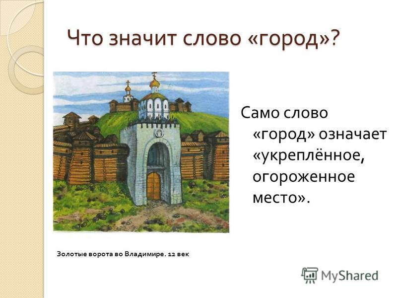 Что значит слово « город »? Само слово « город » означает « укреплённое, огороженное место ». Золотые ворота во Владимире. 12 век