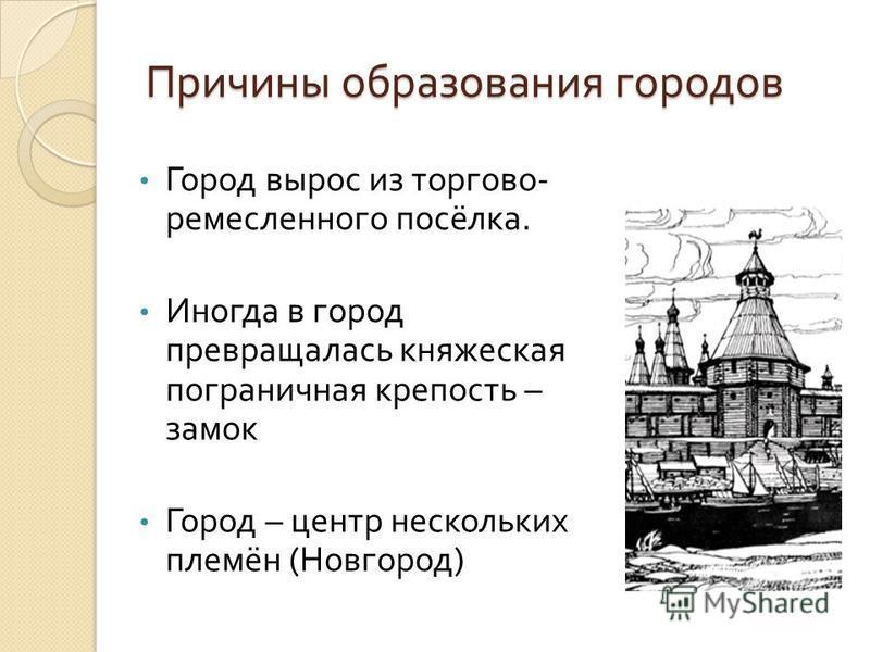 Причины образования городов Город вырос из торгово - ремесленного посёлка. Иногда в город превращалась княжеская пограничная крепость – замок Город – центр нескольких племён ( Новгород )
