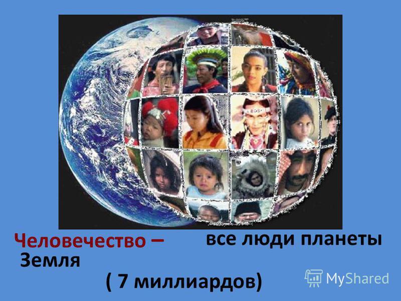 Человечество – все люди планеты Земля ( 7 миллиардов)