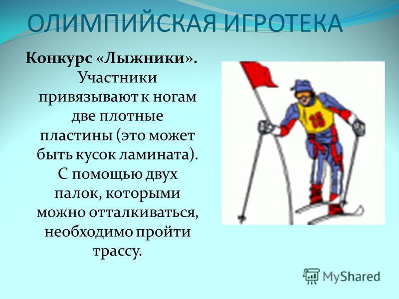 ОЛИМПИЙСКАЯ ИГРОТЕКА Конкурс «Лыжники». Участники привязывают к ногам две плотные пластины (это может быть кусок ламината). С помощью двух палок, которыми можно отталкиваться, необходимо пройти трассу.