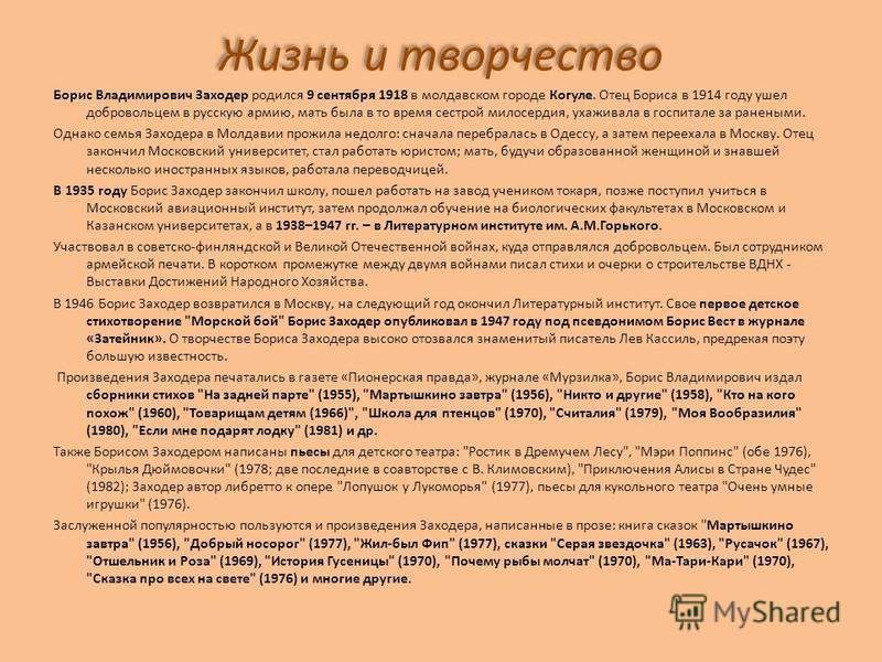 Жизнь и творчество Борис Владимирович Заходер родился 9 сентября 1918 в молдавском городе Когуле. Отец Бориса в 1914 году ушел добровольцем в русскую армию, мать была в то время сестрой милосердия, ухаживала в госпитале за ранеными. Однако семья Захо