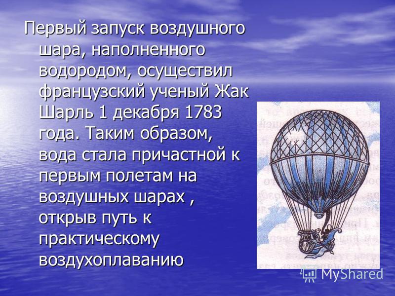 Первый запуск воздушного шара, наполненного водородом, осуществил французский ученый Жак Шарль 1 декабря 1783 года. Таким образом, вода стала причастной к первым полетам на воздушных шарах, открыв путь к практическому воздухоплаванию