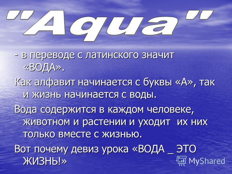 - в переводе с латинского значит «ВОДА». Как алфавит начинается с буквы «А», так и жизнь начинается с воды. Вода содержится в каждом человеке, животном и растении и уходит их них только вместе с жизнью. Вот почему девиз урока «ВОДА _ ЭТО ЖИЗНЬ!»