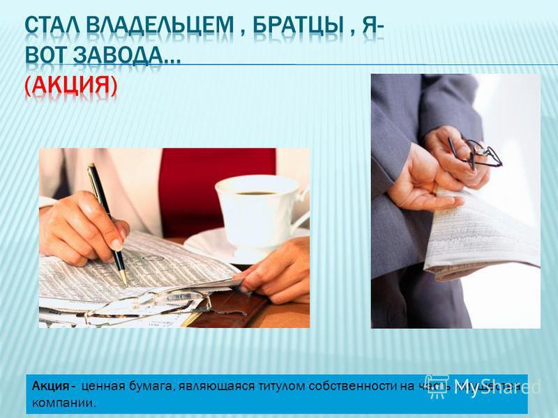 Акция - ценная бумага, являющаяся титулом собственности на часть имущества компании.