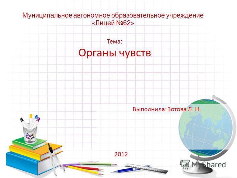Тема: Органы чувств 2012 Муниципальное автономное образовательное учреждение «Лицей 62» Выполнила: Зотова Л. Н.