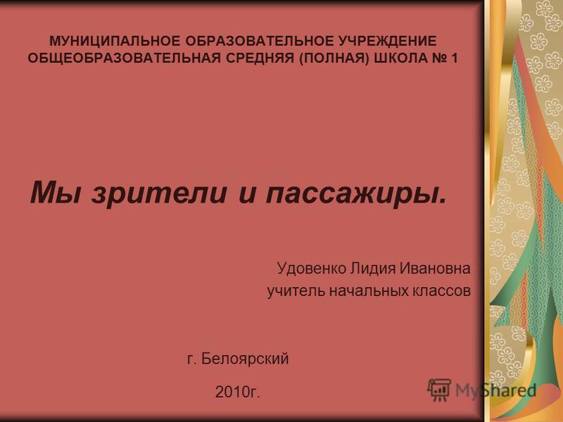 МУНИЦИПАЛЬНОЕ ОБРАЗОВАТЕЛЬНОЕ УЧРЕЖДЕНИЕ ОБЩЕОБРАЗОВАТЕЛЬНАЯ СРЕДНЯЯ (ПОЛНАЯ) ШКОЛА 1 Мы зрители и пассажиры. Удовенко Лидия Ивановна учитель начальных классов г. Белоярский 2010 г.