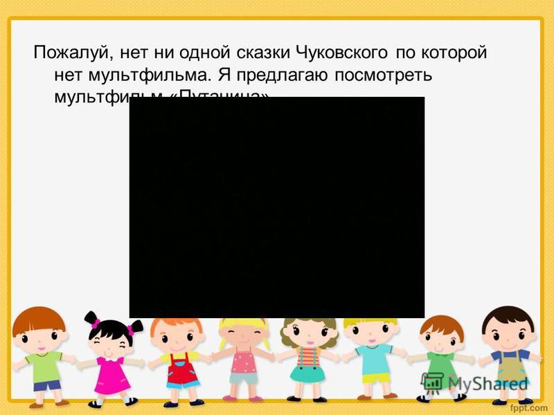 Пожалуй, нет ни одной сказки Чуковского по которой нет мультфильма. Я предлагаю посмотреть мультфильм «Путаница»