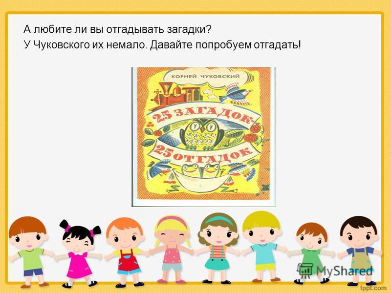 А любите ли вы отгадывать загадки? У Чуковского их немало. Давайте попробуем отгадать!
