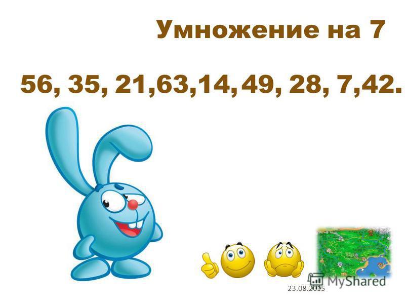 Умножение на 7 7 х 8 7 х 5 7 х 3 7 х 9 7 х 2 7 х 7 7 х 4 7 х 1 7 х 6 1 2 5 6 3 9 4 7 8 Проверь себя 23.08.2015