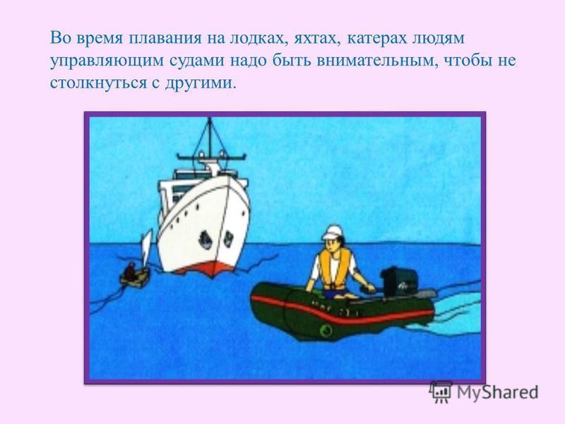 Во время плавания на лодках, яхтах, катерах людям управляющим судами надо быть внимательным, чтобы не столкнуться с другими.