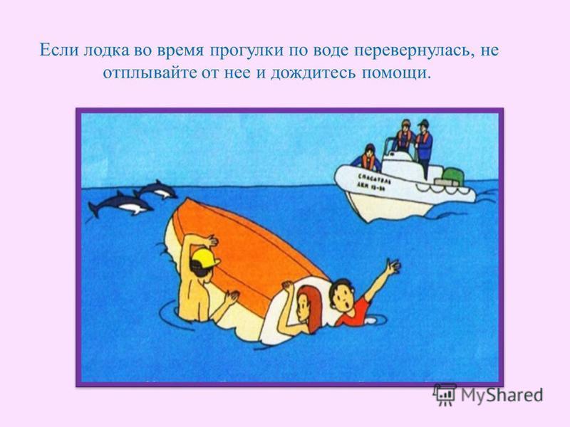 Если лодка во время прогулки по воде перевернулась, не отплывайте от нее и дождитесь помощи.