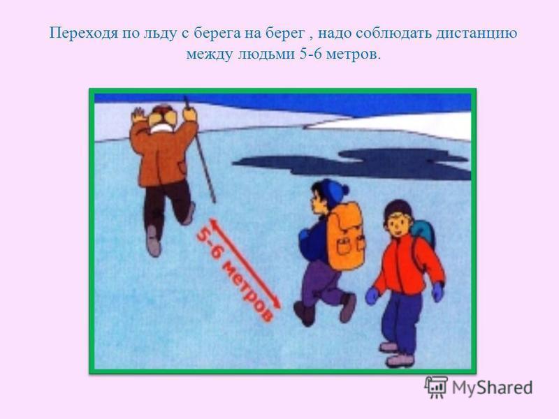 Переходя по льду с берега на берег, надо соблюдать дистанцию между людьми 5-6 метров.