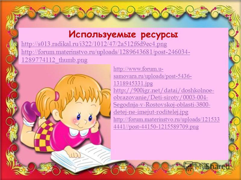 Используемые ресурсы http://s013.radikal.ru/i322/1012/47/2a512f6d9ec4. png http://forum.materinstvo.ru/uploads/1289643681/post-246034- 1289774112_thumb.png http://www.forum.u- samovara.ru/uploads/post-5436- 1318945331. jpg http://900igr.net/datai/dos
