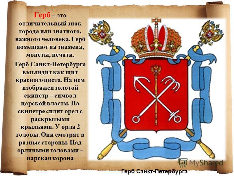 Герб – это отличительный знак города или знатного, важного человека. Герб помещают на знамена, монеты, печати. Герб Санкт-Петербурга выглядит как щит красного цвета. На нем изображен золотой скипетр – символ царской власти. На скипетре сидит орел с р