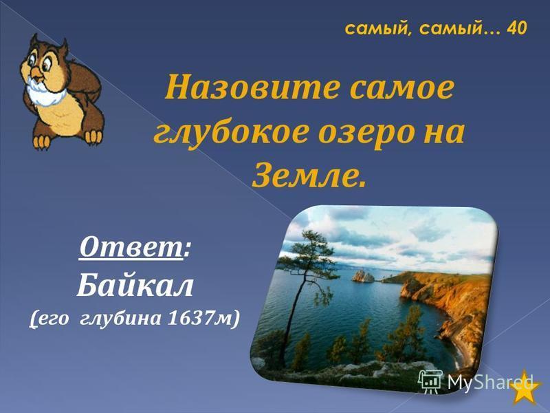 самый, самый… 40 Назовите самое глубокое озеро на Земле. Ответ: Байкал (его глубина 1637 м)