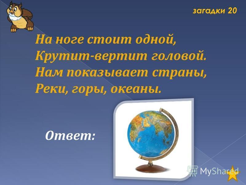 загадки 20 На ноге стоит одной, Крутит-вертит головой. Нам показывает страны, Реки, горы, океаны. Ответ: