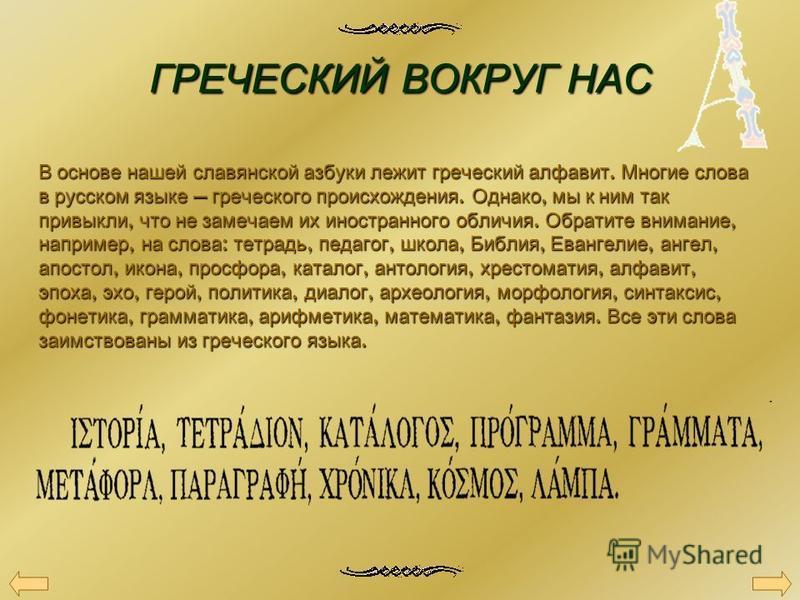 ГРЕЧЕСКИЙВОКРУГ НАС ГРЕЧЕСКИЙ ВОКРУГ НАС В основе нашей славянской азбуки лежит греческий алфавит. Многие слова в русском языке греческого происхождения. Однако, мы к ним так привыкли, что не замечаем их иностранного обличия. Обратите внимание, напри