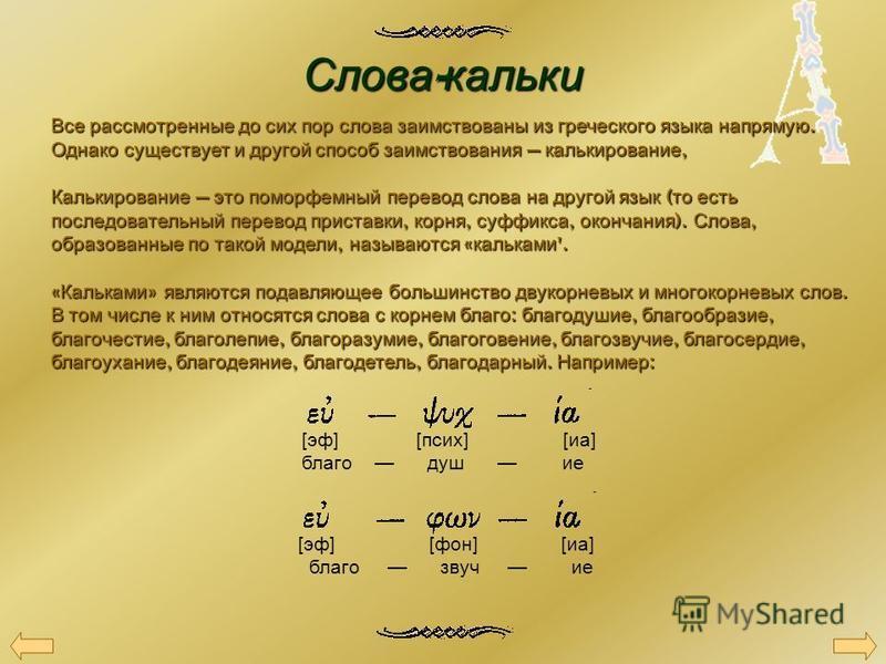 Слова - кальки Все рассмотренные до сих пор слова заимствованы из греческого языка напрямую. Однако существует и другой способ заимствования калькирование, Калькирование это поморфемный перевод слова на другой язык ( то есть последовательный перевод