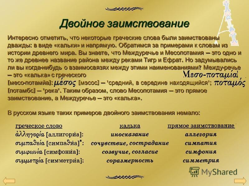 Двойное заимствование Интересно отметить, что некоторые греческие слова были заимствованы дважды : в виде « кальки » и напрямую. Обратимся за примерами к словам из истории древнего мира. Вы знаете, что Междуречье и Месопотамия это одно и то же древне