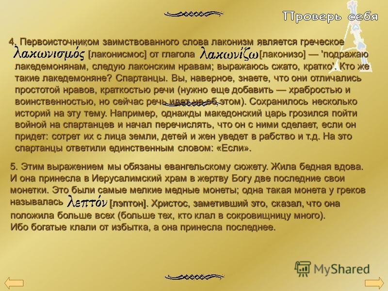 4. Первоисточником заимствованного слова лаконизм является греческое [лаконисмос] от глагола [лаконизо] 'подражаю лакедемонянам, следую лаконским нравам; выражаюсь сжато, кратко'. Кто же такие лакедемоняне? Спартанцы. Вы, наверное, знаете, что они от