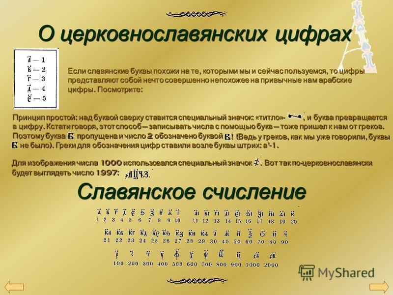 О церковнославянских цифрах Если славянские буквы похожи на те, которыми мы и сейчас пользуемся, то цифры представляют собой нечто совершенно непохожее на привычные нам арабские цифры. Посмотрите : Принцип простой : над буквой сверху ставится специал