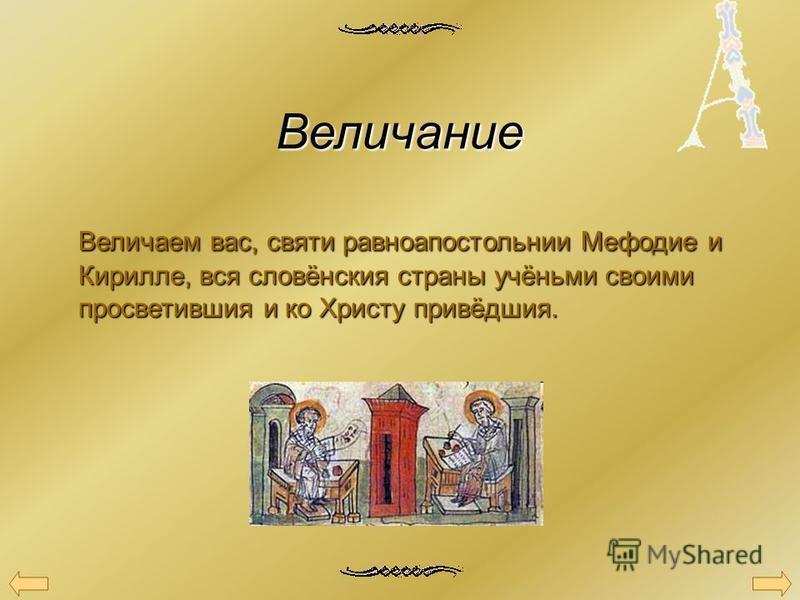 Величание Величаем вас, святи равноапостольнии Мефодие и Кирилле, вся словёнския страны учёньми своими просветившия и ко Христу привёдшия.