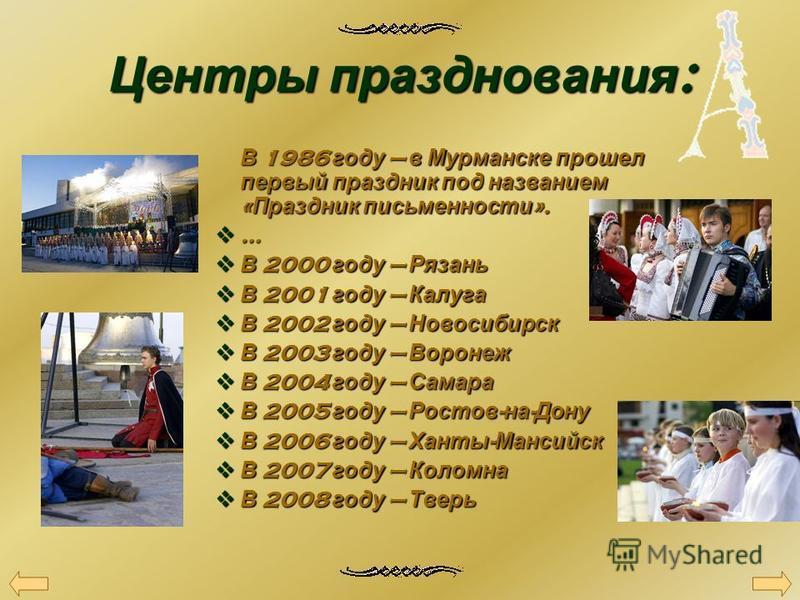 Центры празднования : В 1986 году в Мурманске прошел первый праздник под названием « Праздник письменности ». … В 2000 году Рязань В 2000 году Рязань В 2001 году Калуга В 2001 году Калуга В 2002 году Новосибирск В 2002 году Новосибирск В 2003 году Во