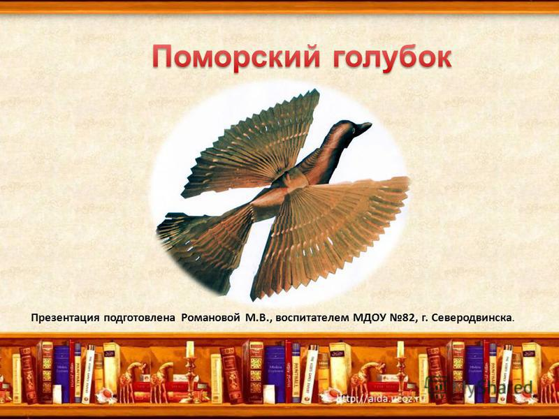 Презентация подготовлена Романовой М.В., воспитателем МДОУ 82, г. Северодвинска.