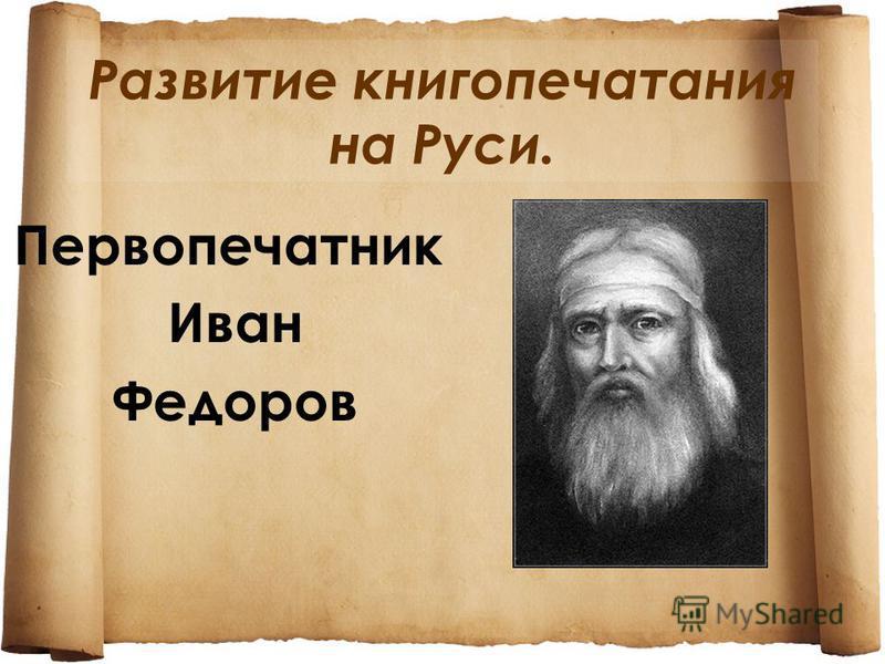Развитие книгопечатания на Руси. Первопечатник Иван Федоров