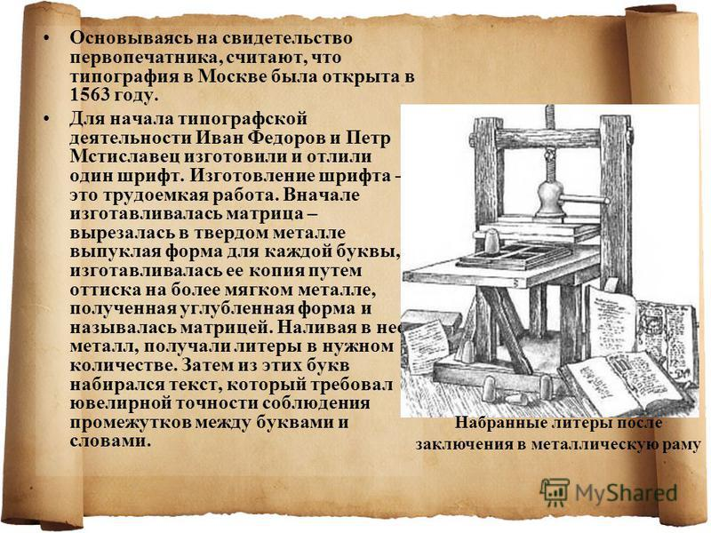 Основываясь на свидетельство первопечатника, считают, что типография в Москве была открыта в 1563 году. Для начала типографской деятельности Иван Федоров и Петр Мстиславец изготовили и отлили один шрифт. Изготовление шрифта – это трудоемкая работа. В