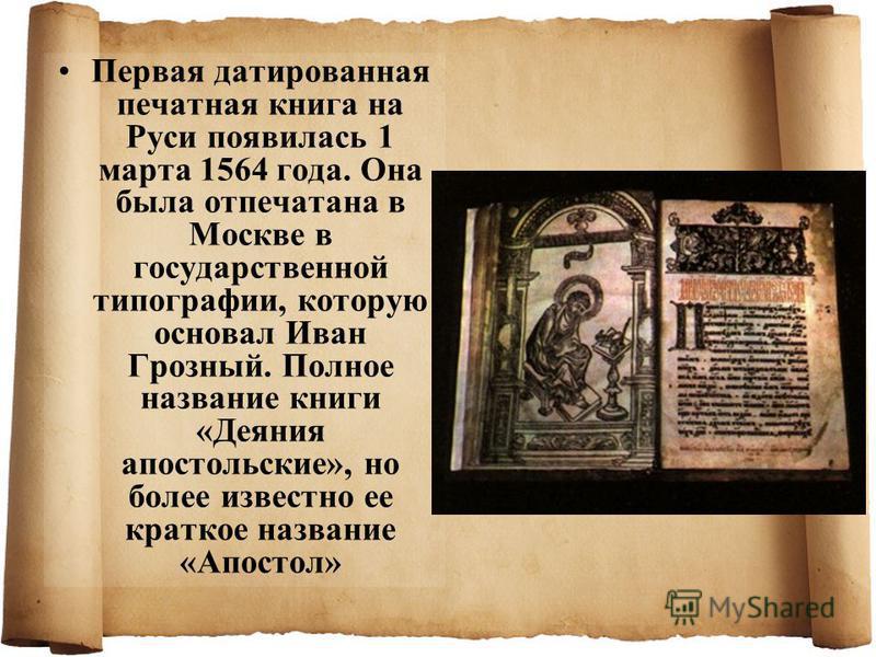 Первая датированная печатная книга на Руси появилась 1 марта 1564 года. Она была отпечатана в Москве в государственной типографии, которую основал Иван Грозный. Полное название книги «Деяния апостольские», но более известно ее краткое название «Апост