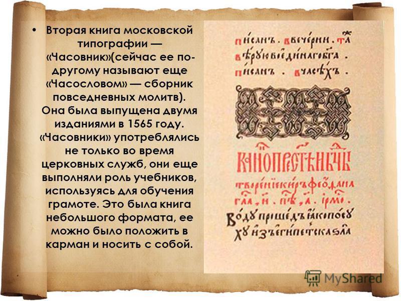 Вторая книга московской типографии «Часовник»(сейчас ее по- другому называют еще «Часословом» сборник повседневных молитв). Она была выпущена двумя изданиями в 1565 году. «Часовники» употреблялись не только во время церковных служб, они еще выполняли