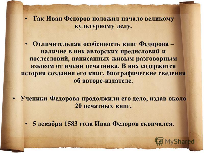 Так Иван Федоров положил начало великому культурному делу. Отличительная особенность книг Федорова – наличие в них авторских предисловий и послесловий, написанных живым разговорным языком от имени печатника. В них содержится история создания его книг