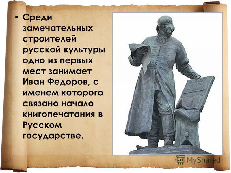 Среди замечательных строителей русской культуры одно из первых мест занимает Иван Федоров, с именем которого связано начало книгопечатания в Русском государстве.