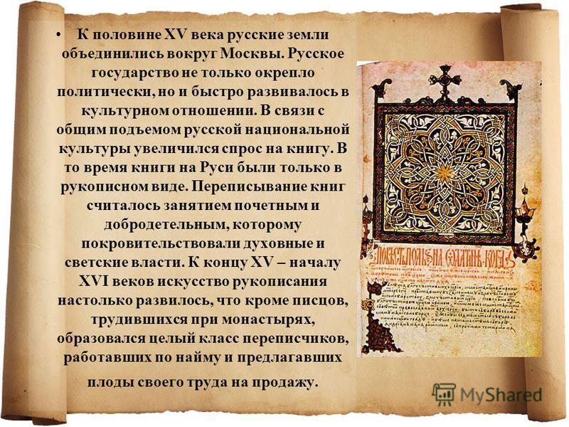 К половине XV века русские земли объединились вокруг Москвы. Русское государство не только окрепло политически, но и быстро развивалось в культурном отношении. В связи с общим подъемом русской национальной культуры увеличился спрос на книгу. В то вре