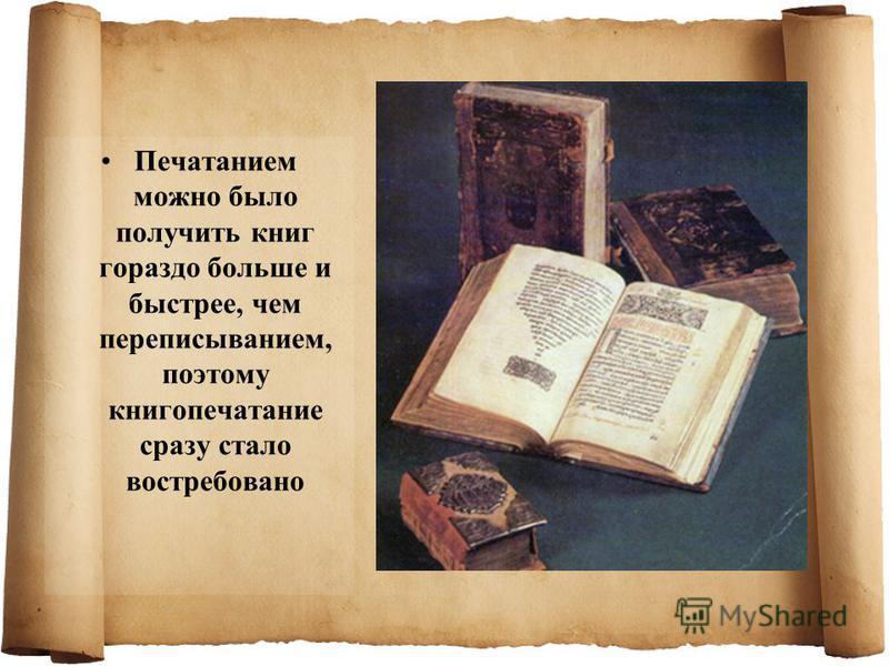 Печатанием можно было получить книг гораздо больше и быстрее, чем переписыванием, поэтому книгопечатание сразу стало востребовано