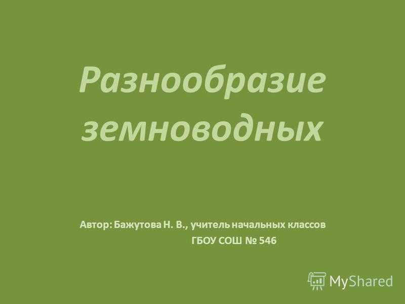Разнообразие земноводных Автор: Бажутова Н. В., учитель начальных классов ГБОУ СОШ 546
