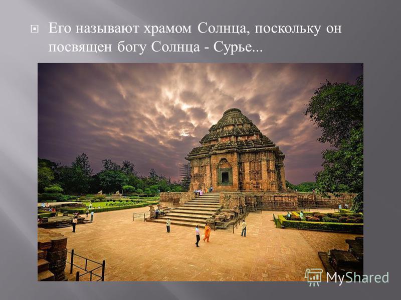 Его называют храмом Солнца, поскольку он посвящен богу Солнца - Сурье...