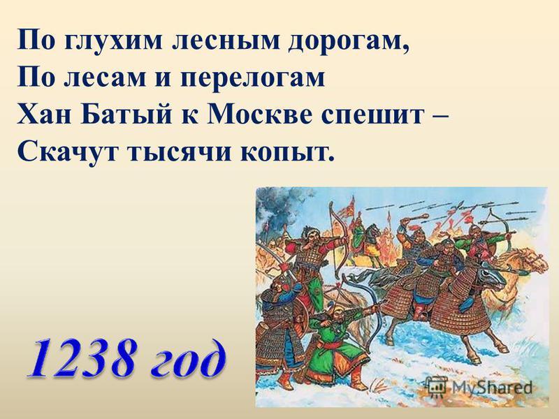 По глухим лесным дорогам, По лесам и перелогам Хан Батый к Москве спешит – Скачут тысячи копыт.