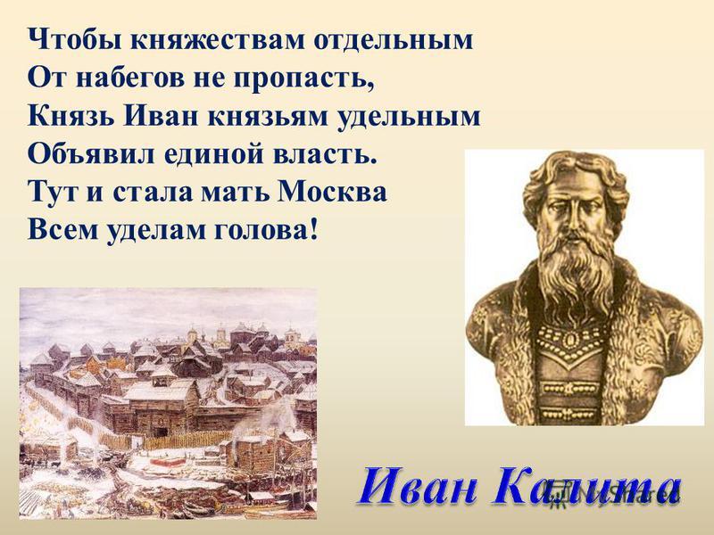 Чтобы княжествам отдельным От набегов не пропасть, Князь Иван князьям удельным Объявил единой власть. Тут и стала мать Москва Всем уделам голова!