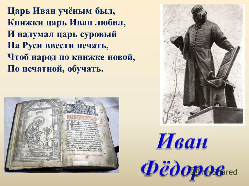 Царь Иван учёным был, Книжки царь Иван любил, И надумал царь суровый На Руси ввести печать, Чтоб народ по книжке новой, По печатной, обучать.
