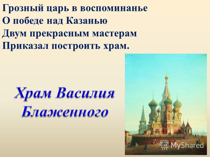 Грозный царь в воспоминанье О победе над Казанью Двум прекрасным мастерам Приказал построить храм.