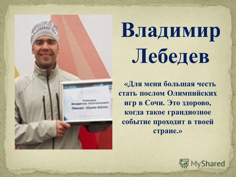 «Для меня большая честь стать послом Олимпийских игр в Сочи. Это здорово, когда такое грандиозное событие проходит в твоей стране.» Владимир Лебедев