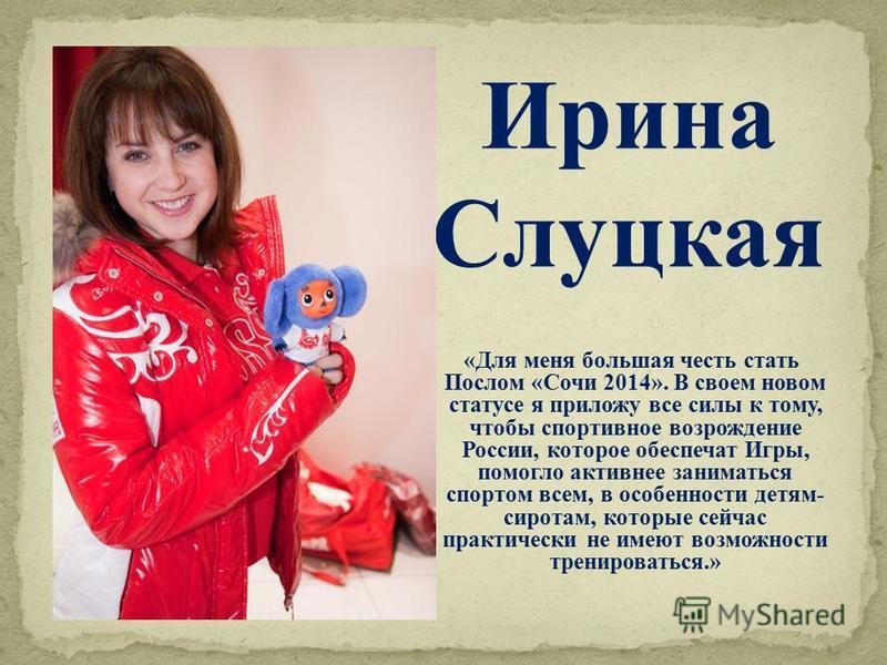 «Для меня большая честь стать Послом «Сочи 2014». В своем новом статусе я приложу все силы к тому, чтобы спортивное возрождение России, которое обеспечат Игры, помогло активнее заниматься спортом всем, в особенности детям- сиротам, которые сейчас пра