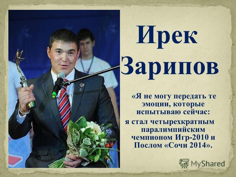 «Я не могу передать те эмоции, которые испытываю сейчас: я стал четырехкратным параолимпийским чемпионом Игр-2010 и Послом «Сочи 2014». Ирек Зарипов