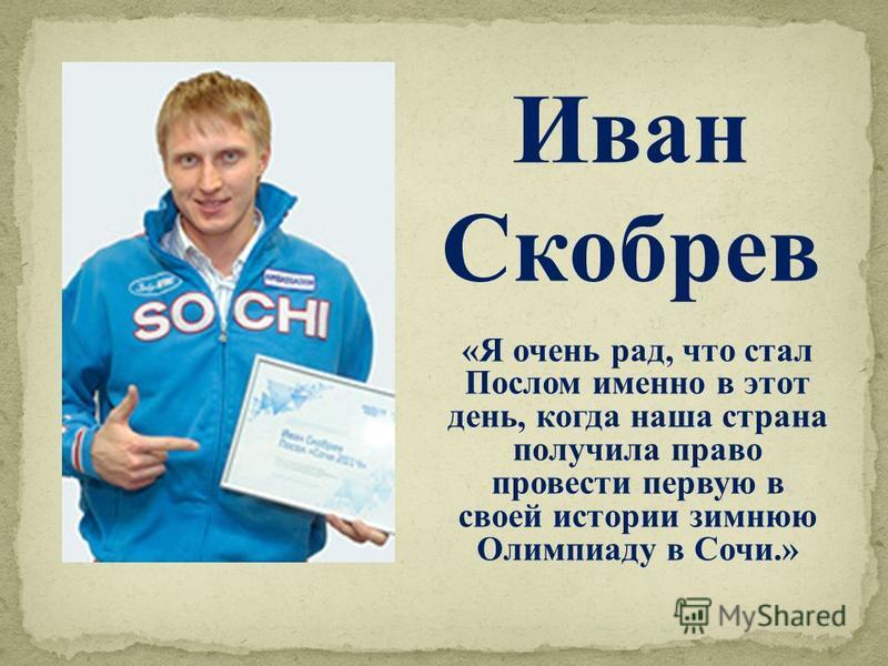 «Я очень рад, что стал Послом именно в этот день, когда наша страна получила право провести первую в своей истории зимнюю Олимпиаду в Сочи.» Иван Скобрев