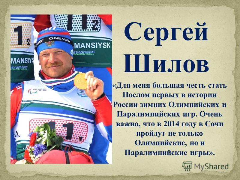 «Для меня большая честь стать Послом первых в истории России зимних Олимпийских и Паралимпийских игр. Очень важно, что в 2014 году в Сочи пройдут не только Олимпийские, но и Паралимпийские игры». Сергей Шилов