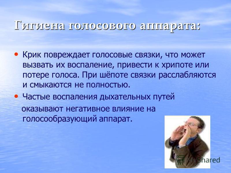 Гигиена голосового аппарата: Крик повреждает голосовые связки, что может вызвать их воспаление, привести к хрипоте или потере голоса. При шёпоте связки расслабляются и смыкаются не полностью. Частые воспаления дыхательных путей оказывают негативное в