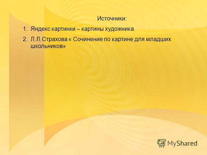 Источники: 1. Яндекс картинки – картины художника 2.Л.Л.Страхова « Сочинение по картине для младших школьников»