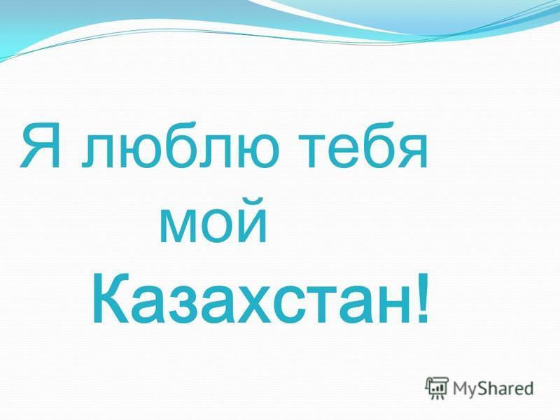 Я люблю тебя мой Казахстан!